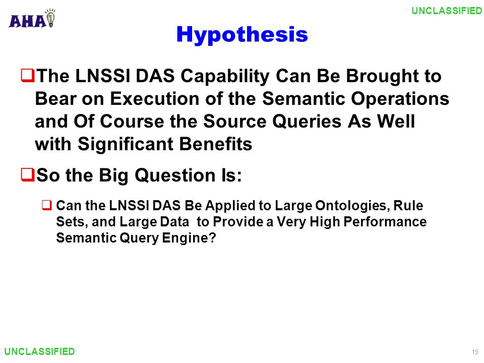 UNCLASSIFIED 19 Hypothesis  The LNSSI DAS Capability Can Be Brought to Bear on Execution of the Semantic Operations and Of Course the Source Queries As Well with Significant Benefits  So the Big Question Is:  Can the LNSSI DAS Be Applied to Large Ontologies, Rule Sets, and Large Data to Provide a Very High Performance Semantic Query Engine