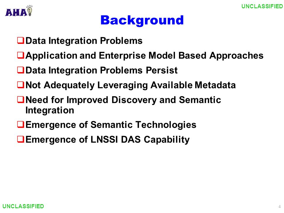 UNCLASSIFIED 4 Background  Data Integration Problems  Application and Enterprise Model Based Approaches  Data Integration Problems Persist  Not Adequately Leveraging Available Metadata  Need for Improved Discovery and Semantic Integration  Emergence of Semantic Technologies  Emergence of LNSSI DAS Capability