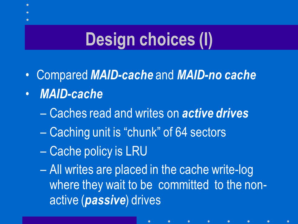 Design choices (I) Compared MAID-cache and MAID-no cache MAID-cache –Caches read and writes on active drives –Caching unit is chunk of 64 sectors –Cache policy is LRU –All writes are placed in the cache write-log where they wait to be committed to the non- active ( passive ) drives