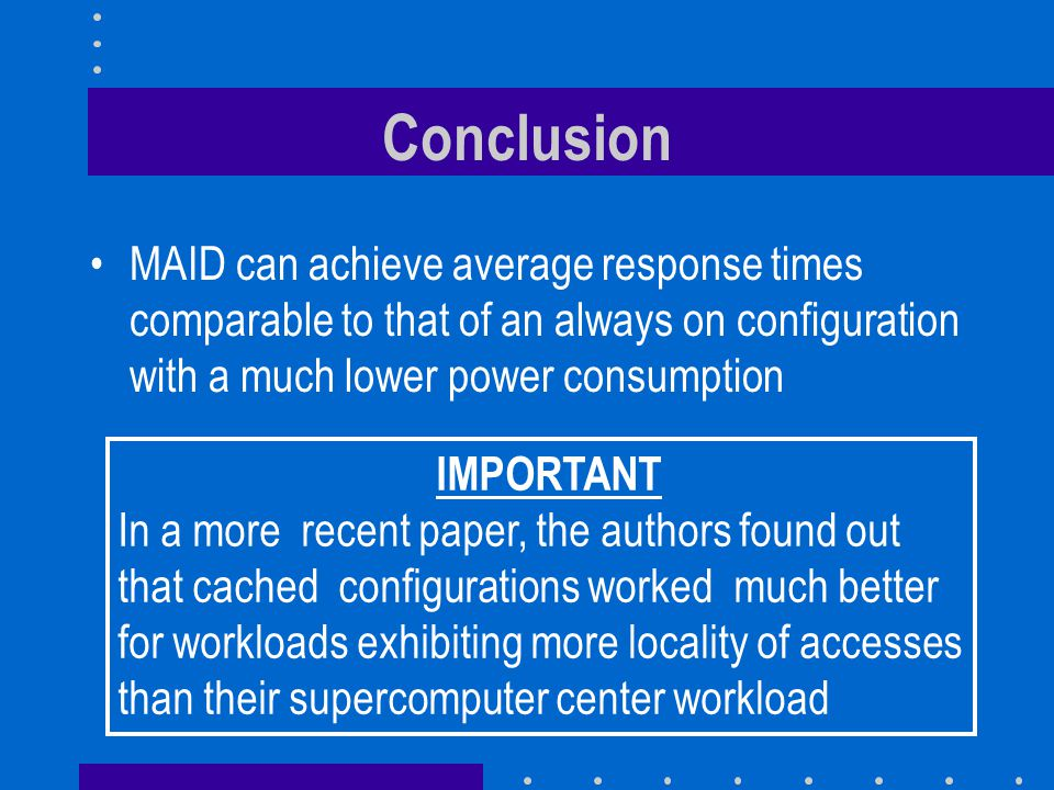 Conclusion MAID can achieve average response times comparable to that of an always on configuration with a much lower power consumption IMPORTANT In a more recent paper, the authors found out that cached configurations worked much better for workloads exhibiting more locality of accesses than their supercomputer center workload