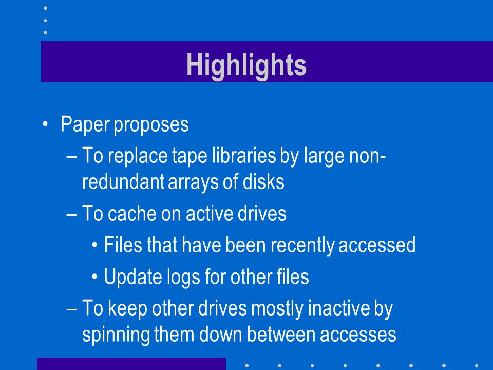 Paper proposes –To replace tape libraries by large non- redundant arrays of disks –To cache on active drives Files that have been recently accessed Update logs for other files –To keep other drives mostly inactive by spinning them down between accesses Highlights
