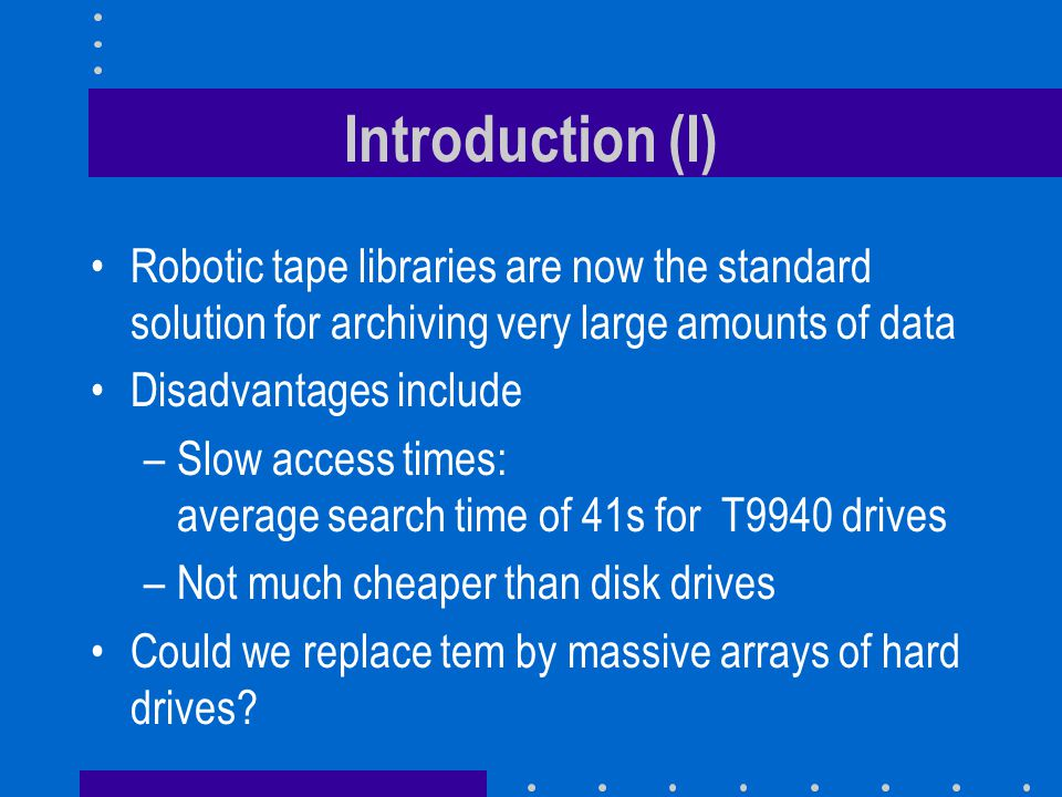 Introduction (I) Robotic tape libraries are now the standard solution for archiving very large amounts of data Disadvantages include –Slow access times: average search time of 41s for T9940 drives –Not much cheaper than disk drives Could we replace tem by massive arrays of hard drives
