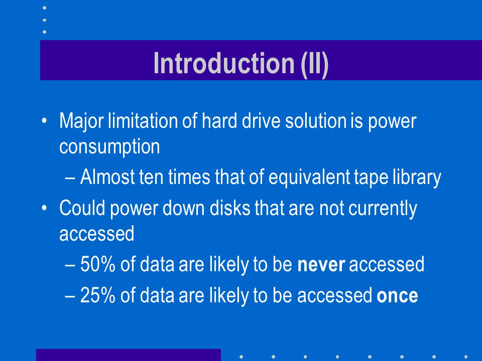 Introduction (II) Major limitation of hard drive solution is power consumption –Almost ten times that of equivalent tape library Could power down disks that are not currently accessed –50% of data are likely to be never accessed –25% of data are likely to be accessed once