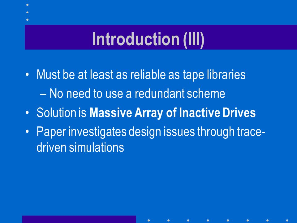 Introduction (III) Must be at least as reliable as tape libraries –No need to use a redundant scheme Solution is Massive Array of Inactive Drives Paper investigates design issues through trace- driven simulations