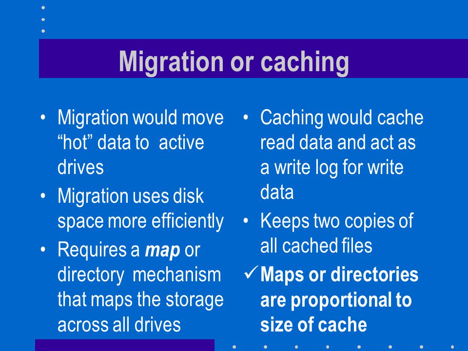 Migration or caching Migration would move hot data to active drives Migration uses disk space more efficiently Requires a map or directory mechanism that maps the storage across all drives Caching would cache read data and act as a write log for write data Keeps two copies of all cached files Maps or directories are proportional to size of cache