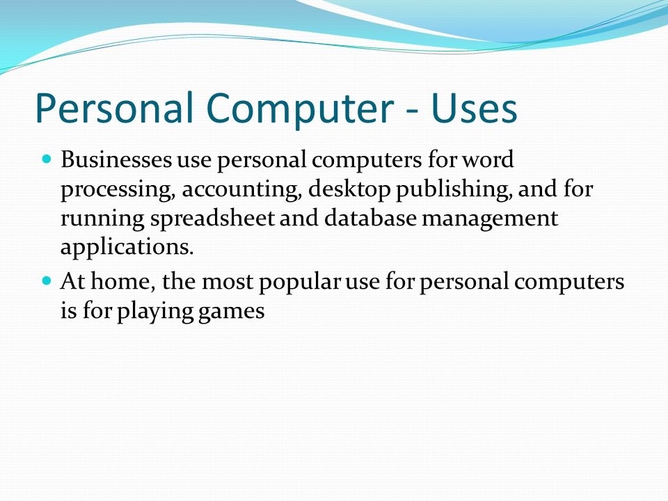 Personal Computer - Uses Businesses use personal computers for word processing, accounting, desktop publishing, and for running spreadsheet and databa