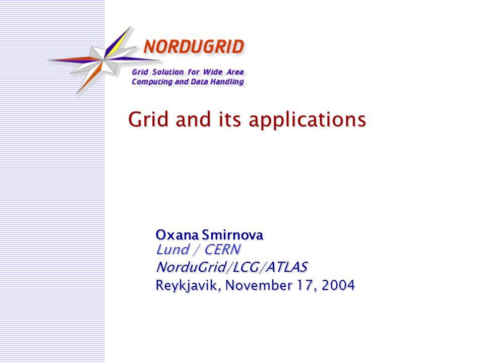 Grid and its applications Oxana Smirnova Lund / CERN NorduGrid/LCG/ATLAS Reykjavik, November 17, 2004