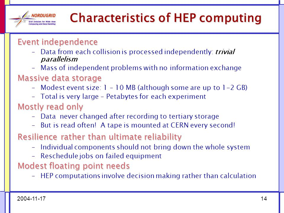 2004-11-1714 Characteristics of HEP computing Eventindependence Event independence –Data from each collision is processed independently: trivial parallelism –Mass of independent problems with no information exchange Massivedatastorage Massive data storage –Modest event size: 1 – 10 MB (although some are up to 1-2 GB) –Total is very large – Petabytes for each experiment Mostlyreadonly Mostly read only –Data never changed after recording to tertiary storage –But is read often.