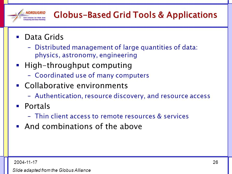 2004-11-1726  Data Grids –Distributed management of large quantities of data: physics, astronomy, engineering  High-throughput computing –Coordinated use of many computers  Collaborative environments –Authentication, resource discovery, and resource access  Portals –Thin client access to remote resources & services  And combinations of the above Slide adapted from the Globus Alliance Globus-Based Grid Tools & Applications