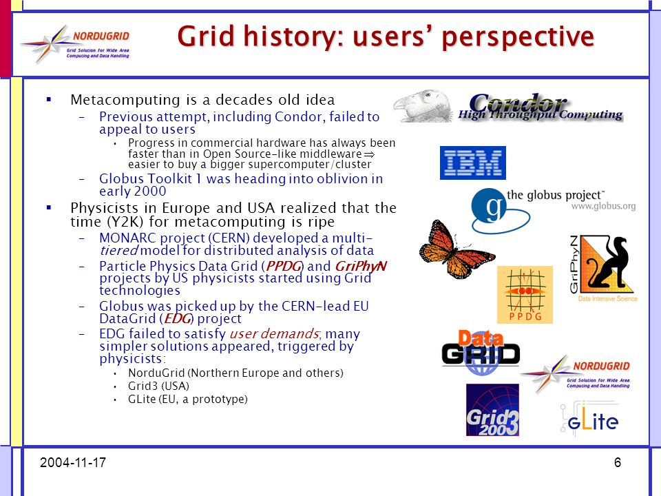 2004-11-176 Grid history: users' perspective  Metacomputing is a decades old idea –Previous attempt, including Condor, failed to appeal to users Progress in commercial hardware has always been faster than in Open Source-like middleware  easier to buy a bigger supercomputer/cluster –Globus Toolkit 1 was heading into oblivion in early 2000  Physicists in Europe and USA realized that the time (Y2K) for metacomputing is ripe –MONARC project (CERN) developed a multi- tiered model for distributed analysis of data –Particle Physics Data Grid (PPDG) and GriPhyN projects by US physicists started using Grid technologies –Globus was picked up by the CERN-lead EU DataGrid (EDG) project –EDG failed to satisfy user demands; many simpler solutions appeared, triggered by physicists: NorduGrid (Northern Europe and others) Grid3 (USA) GLite (EU, a prototype)
