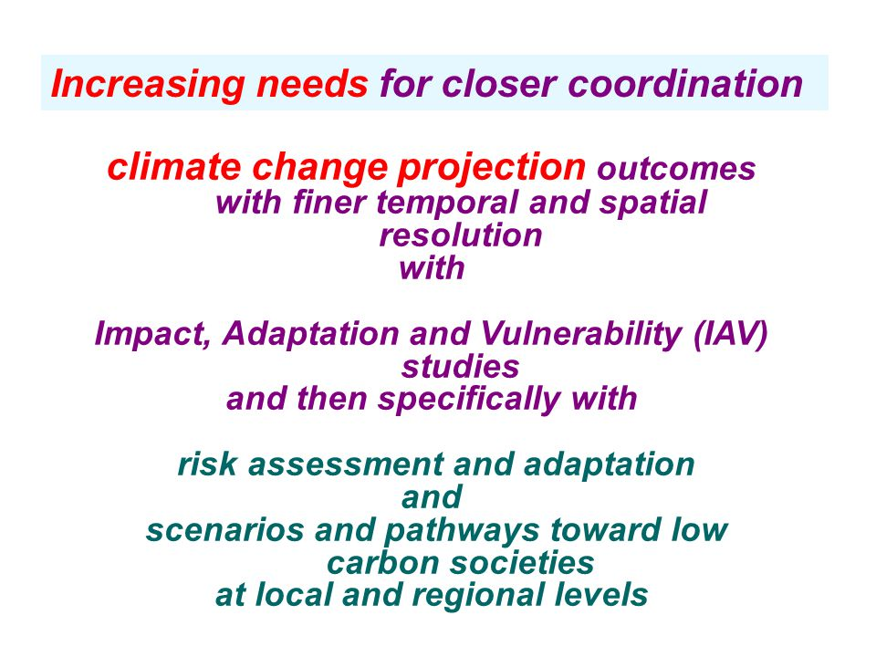 climate change projection outcomes with finer temporal and spatial resolution with Impact, Adaptation and Vulnerability (IAV) studies and then specifically with risk assessment and adaptation and scenarios and pathways toward low carbon societies at local and regional levels Increasing needs for closer coordination