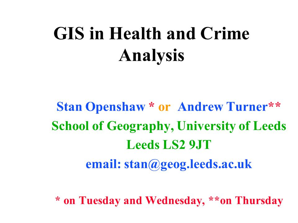 GIS in Health and Crime Analysis Stan Openshaw * or Andrew Turner** School of Geography, University of Leeds Leeds LS2 9JT email: stan@geog.leeds.ac.uk * on Tuesday and Wednesday, **on Thursday