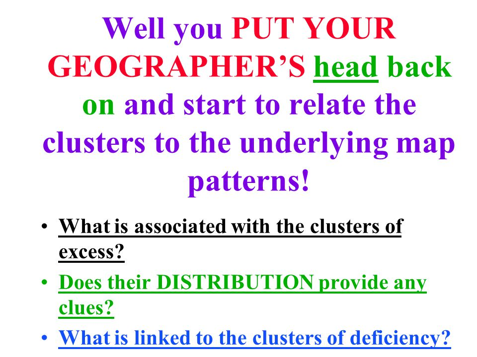 Well you PUT YOUR GEOGRAPHER'S head back on and start to relate the clusters to the underlying map patterns.