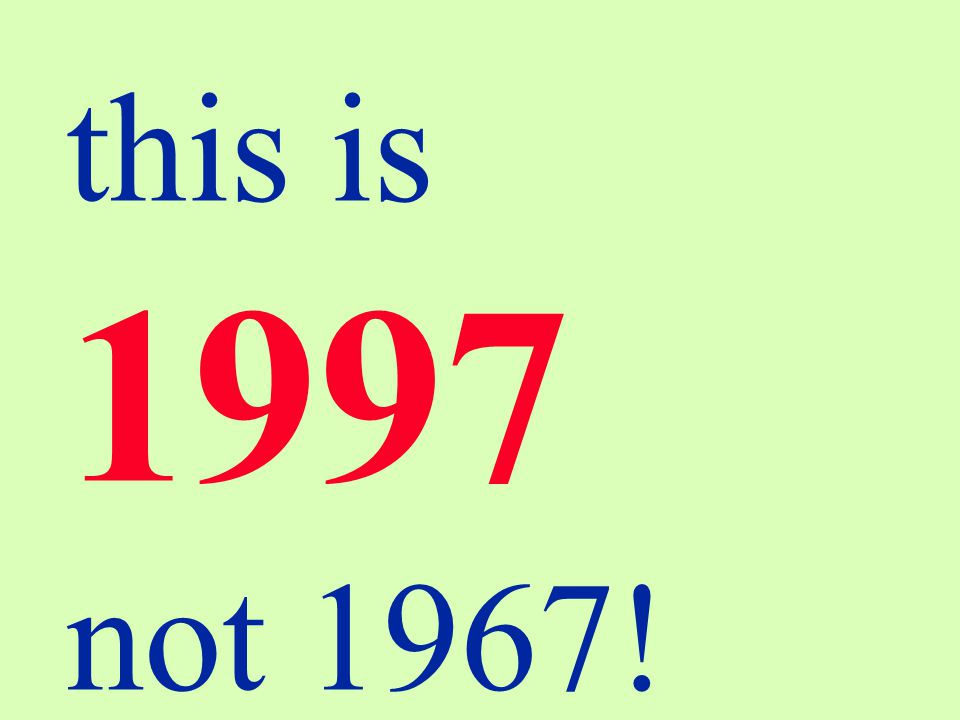 this is 1997 not 1967!