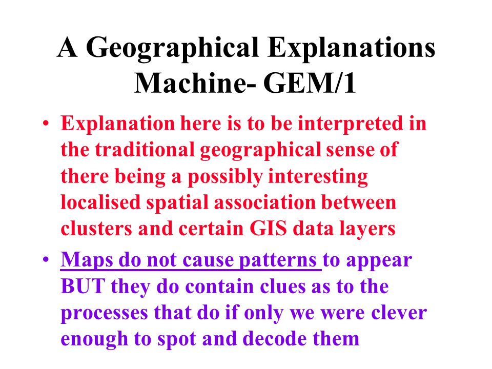 A Geographical Explanations Machine- GEM/1 Explanation here is to be interpreted in the traditional geographical sense of there being a possibly inter