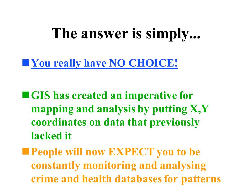 The answer is simply... n You really have NO CHOICE! n GIS has created an imperative for mapping and analysis by putting X,Y coordinates on data that