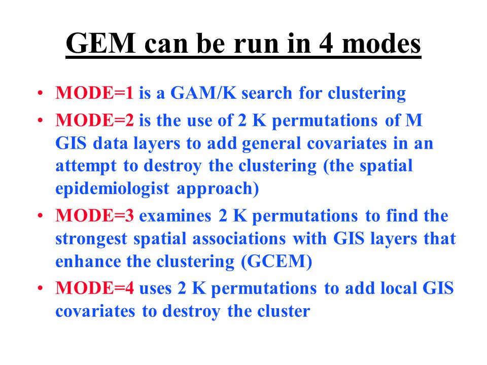 GEM can be run in 4 modes MODE=1 is a GAM/K search for clustering MODE=2 is the use of 2 K permutations of M GIS data layers to add general covariates