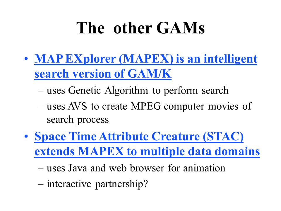 The other GAMs MAP EXplorer (MAPEX) is an intelligent search version of GAM/K –uses Genetic Algorithm to perform search –uses AVS to create MPEG computer movies of search process Space Time Attribute Creature (STAC) extends MAPEX to multiple data domains –uses Java and web browser for animation –interactive partnership?
