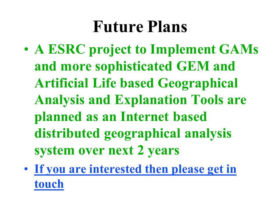 Future Plans A ESRC project to Implement GAMs and more sophisticated GEM and Artificial Life based Geographical Analysis and Explanation Tools are pla