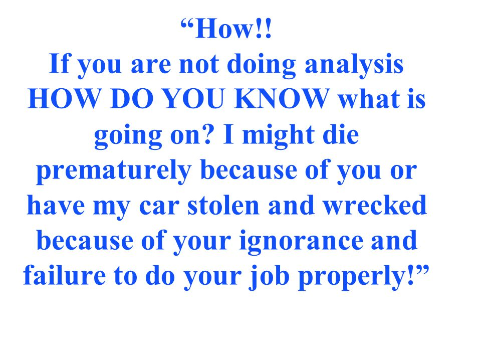 """""""How!! If you are not doing analysis HOW DO YOU KNOW what is going on? I might die prematurely because of you or have my car stolen and wrecked becaus"""