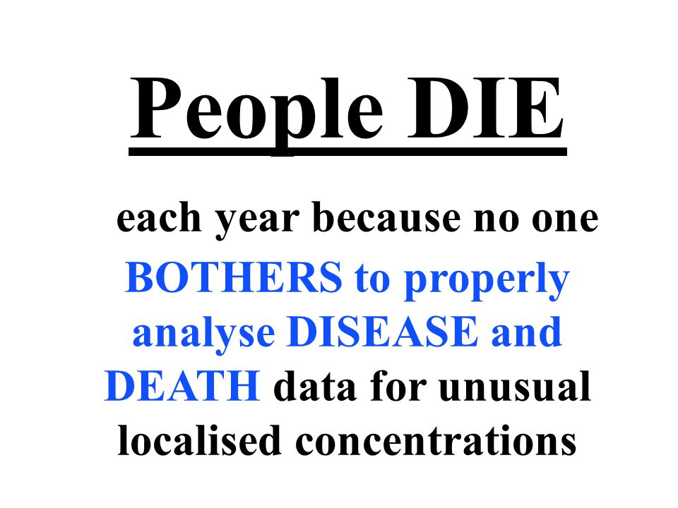 People DIE each year because no one BOTHERS to properly analyse DISEASE and DEATH data for unusual localised concentrations