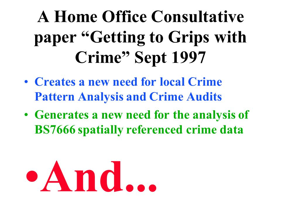 """A Home Office Consultative paper """"Getting to Grips with Crime"""" Sept 1997 Creates a new need for local Crime Pattern Analysis and Crime Audits Generate"""