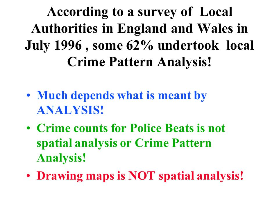 According to a survey of Local Authorities in England and Wales in July 1996, some 62% undertook local Crime Pattern Analysis! Much depends what is me