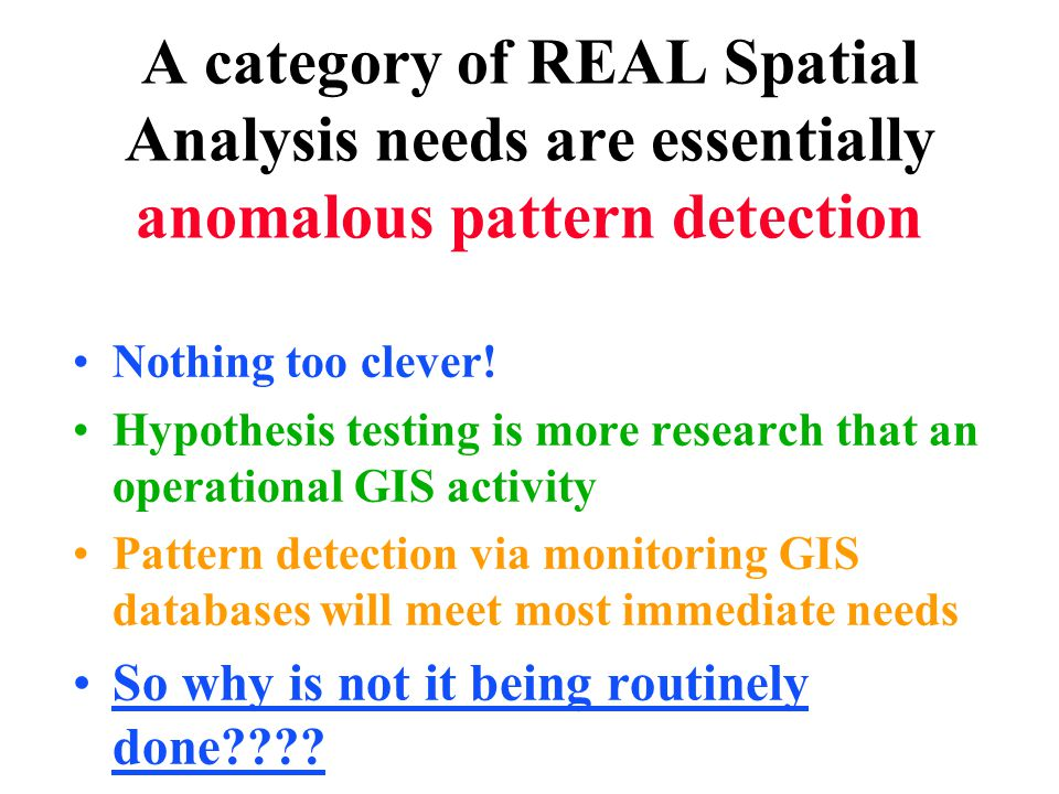 A category of REAL Spatial Analysis needs are essentially anomalous pattern detection Nothing too clever.