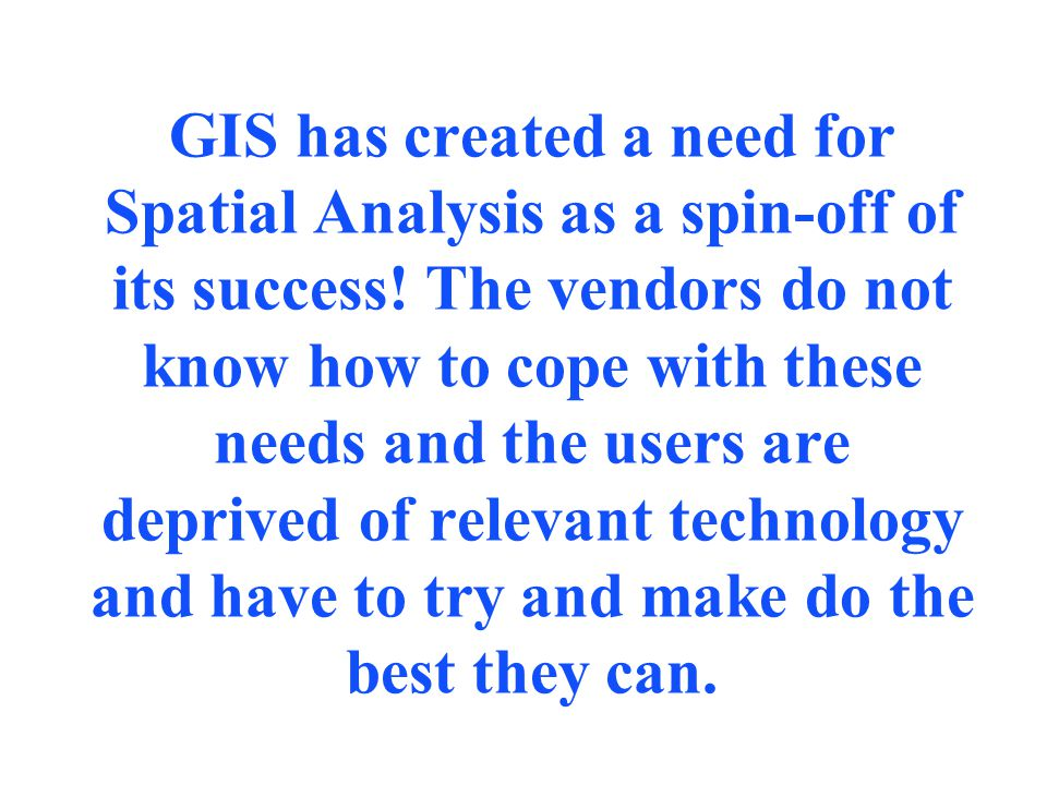 GIS has created a need for Spatial Analysis as a spin-off of its success.