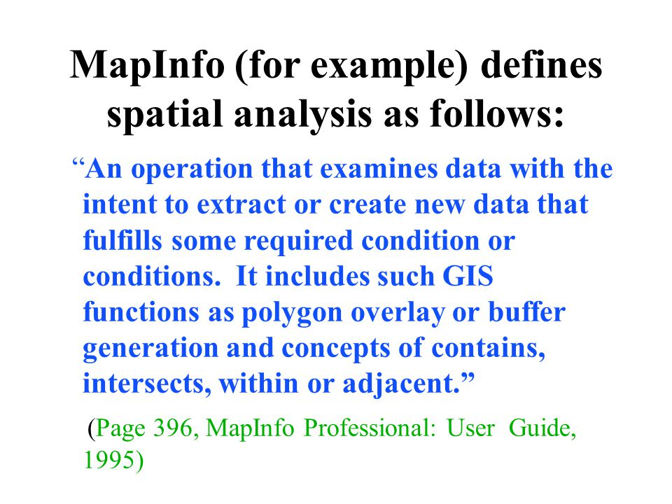 MapInfo (for example) defines spatial analysis as follows: An operation that examines data with the intent to extract or create new data that fulfills some required condition or conditions.
