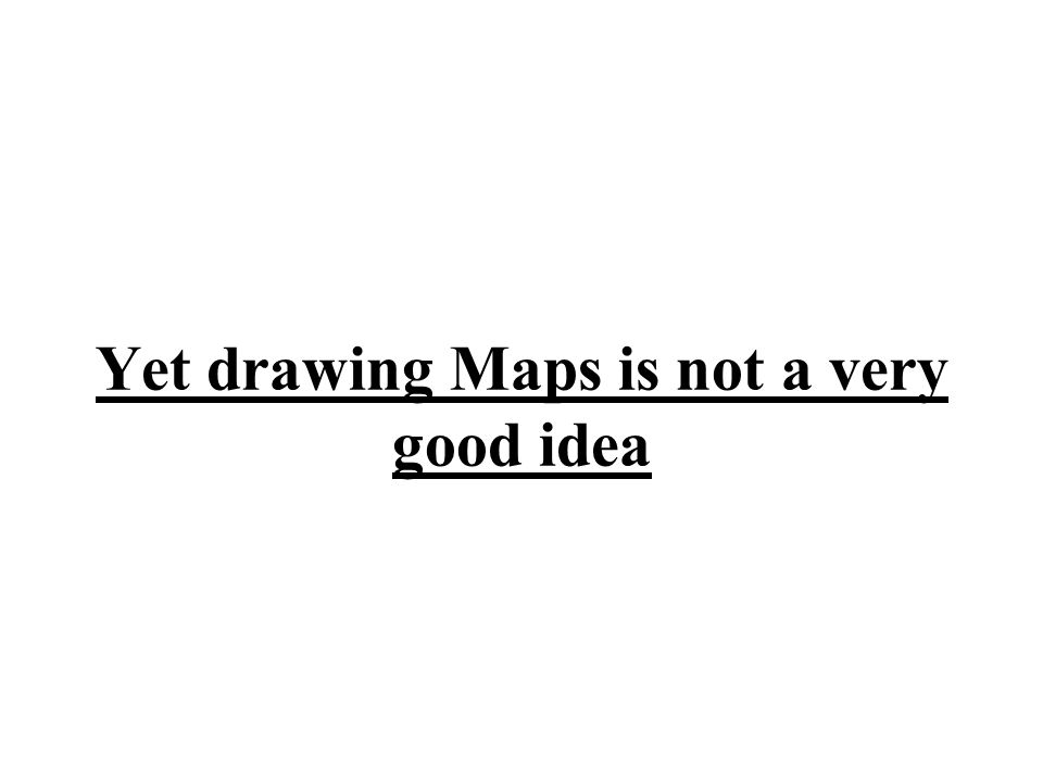 Yet drawing Maps is not a very good idea
