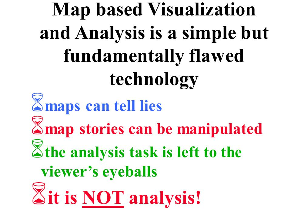Map based Visualization and Analysis is a simple but fundamentally flawed technology 6 maps can tell lies 6 map stories can be manipulated 6 the analysis task is left to the viewer's eyeballs 6 it is NOT analysis!