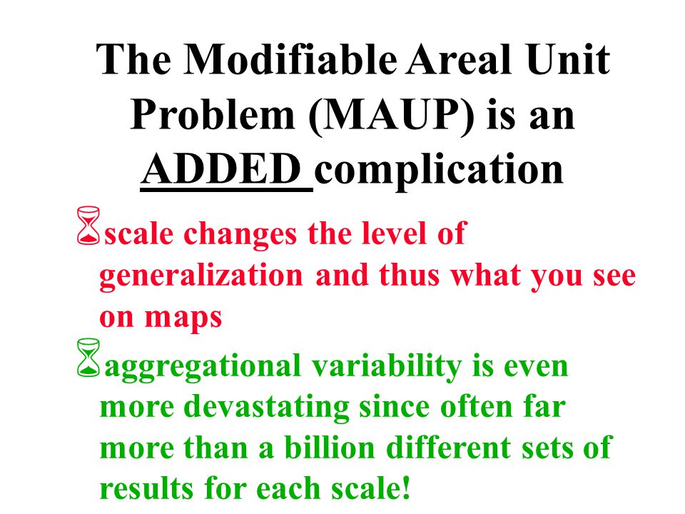 The Modifiable Areal Unit Problem (MAUP) is an ADDED complication 6 scale changes the level of generalization and thus what you see on maps 6 aggregat