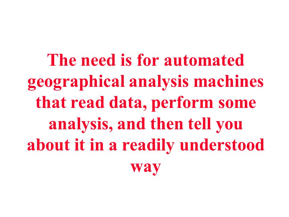 The need is for automated geographical analysis machines that read data, perform some analysis, and then tell you about it in a readily understood way