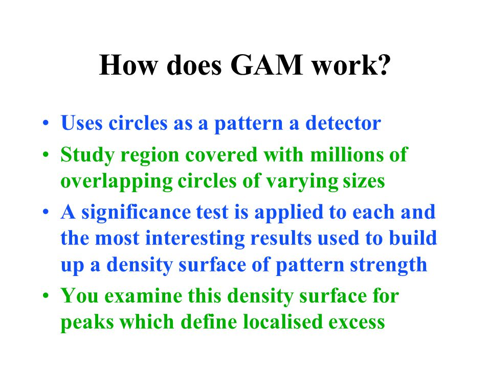 How does GAM work? Uses circles as a pattern a detector Study region covered with millions of overlapping circles of varying sizes A significance test