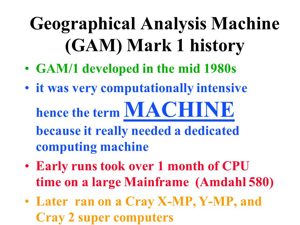 Geographical Analysis Machine (GAM) Mark 1 history GAM/1 developed in the mid 1980s it was very computationally intensive hence the term MACHINE becau