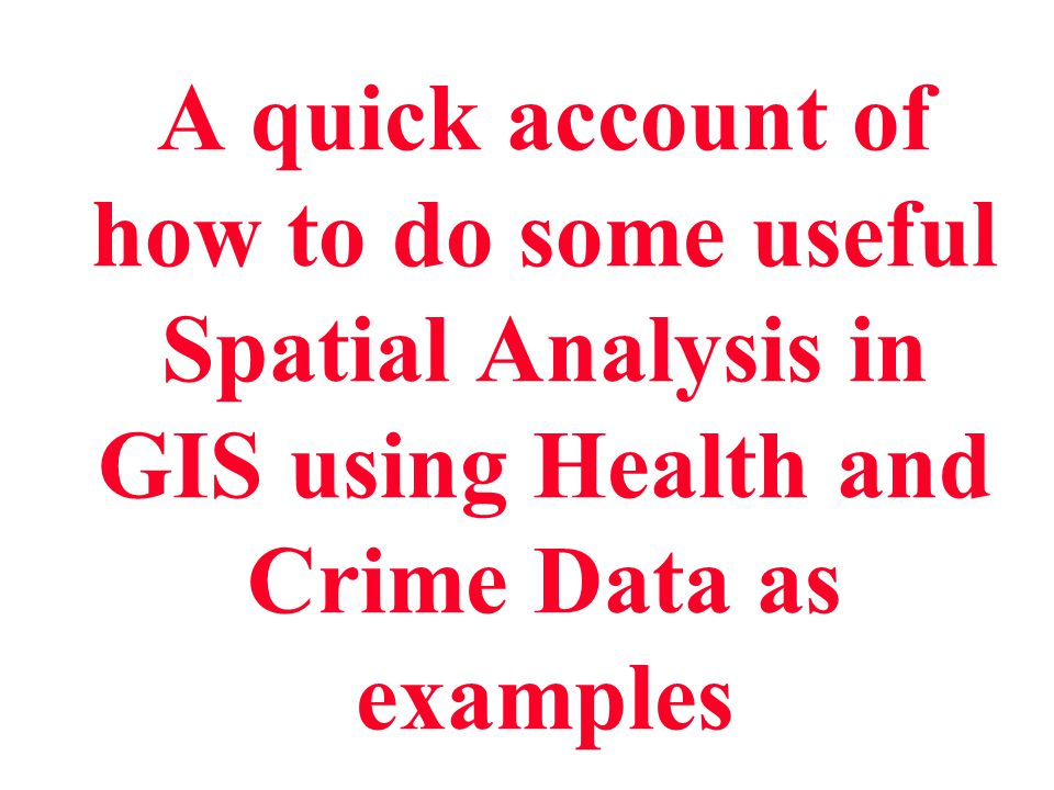 A quick account of how to do some useful Spatial Analysis in GIS using Health and Crime Data as examples