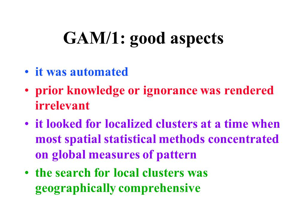 GAM/1: good aspects it was automated prior knowledge or ignorance was rendered irrelevant it looked for localized clusters at a time when most spatial