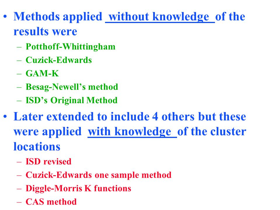 Methods applied without knowledge of the results were –Potthoff-Whittingham –Cuzick-Edwards –GAM-K –Besag-Newell's method –ISD's Original Method Later extended to include 4 others but these were applied with knowledge of the cluster locations –ISD revised –Cuzick-Edwards one sample method –Diggle-Morris K functions –CAS method