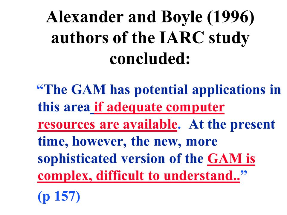"""Alexander and Boyle (1996) authors of the IARC study concluded: """"The GAM has potential applications in this area if adequate computer resources are av"""