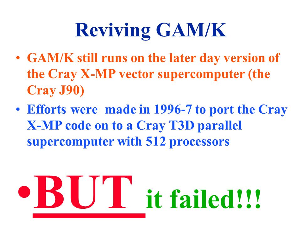 Reviving GAM/K GAM/K still runs on the later day version of the Cray X-MP vector supercomputer (the Cray J90) Efforts were made in 1996-7 to port the Cray X-MP code on to a Cray T3D parallel supercomputer with 512 processors BUT it failed!!!