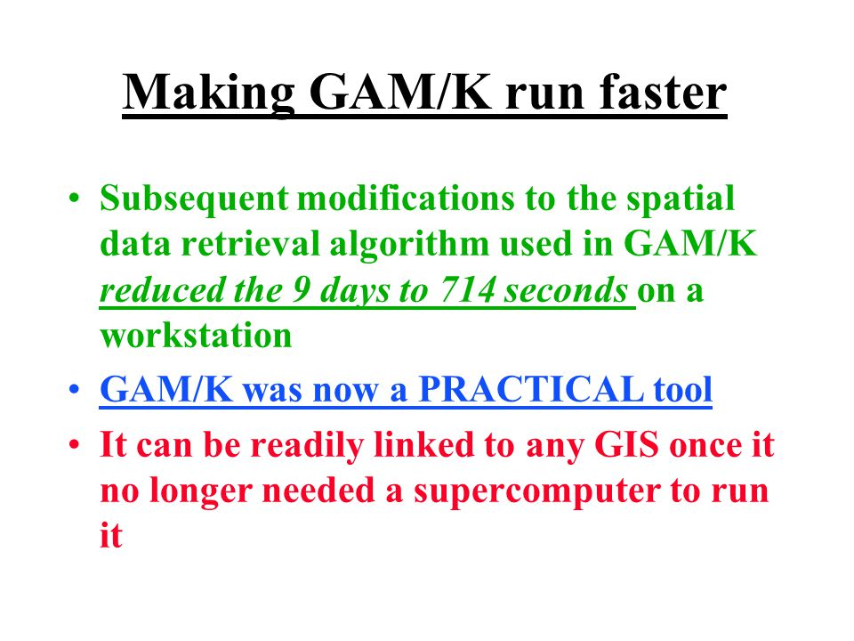 Making GAM/K run faster Subsequent modifications to the spatial data retrieval algorithm used in GAM/K reduced the 9 days to 714 seconds on a workstation GAM/K was now a PRACTICAL tool It can be readily linked to any GIS once it no longer needed a supercomputer to run it