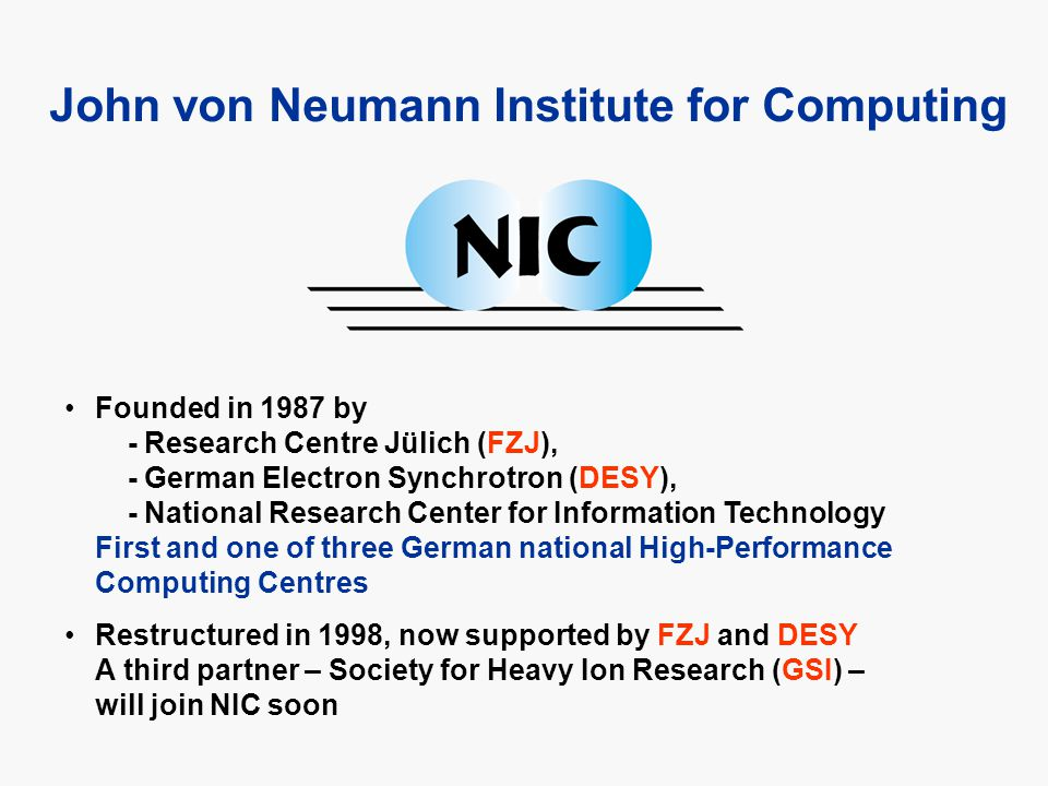 Founded in 1987 by - Research Centre Jülich (FZJ), - German Electron Synchrotron (DESY), - National Research Center for Information Technology First and one of three German national High-Performance Computing Centres Restructured in 1998, now supported by FZJ and DESY A third partner – Society for Heavy Ion Research (GSI) – will join NIC soon John von Neumann Institute for Computing