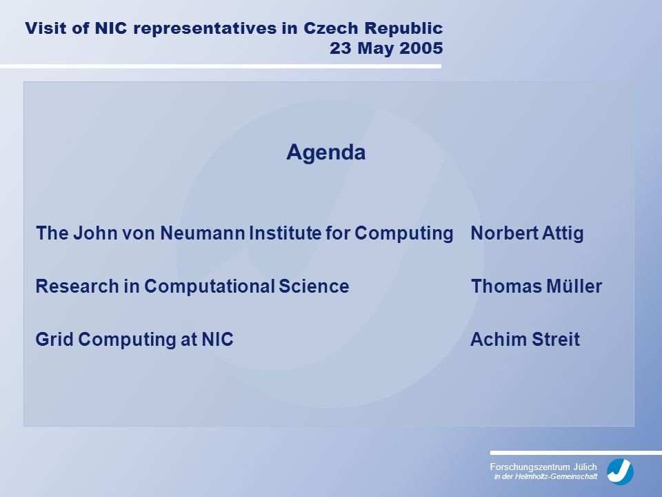 Forschungszentrum Jülich in der Helmholtz-Gemeinschaft Visit of NIC representatives in Czech Republic 23 May 2005 Agenda The John von Neumann Institute for Computing Norbert Attig Research in Computational Science Thomas Müller Grid Computing at NICAchim Streit