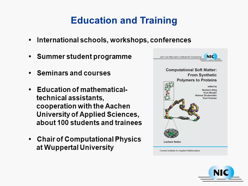 Education and Training International schools, workshops, conferences Summer student programme Seminars and courses Education of mathematical- technical assistants, cooperation with the Aachen University of Applied Sciences, about 100 students and trainees Chair of Computational Physics at Wuppertal University