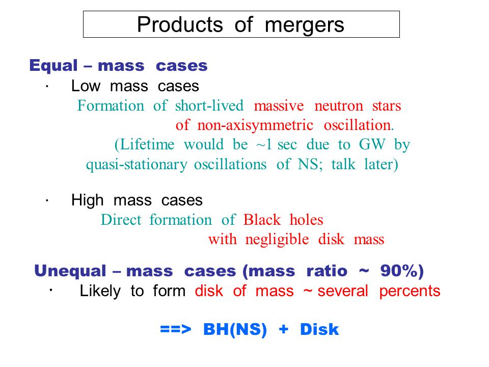 Products of mergers Equal – mass cases ・ Low mass cases Formation of short-lived massive neutron stars of non-axisymmetric oscillation.