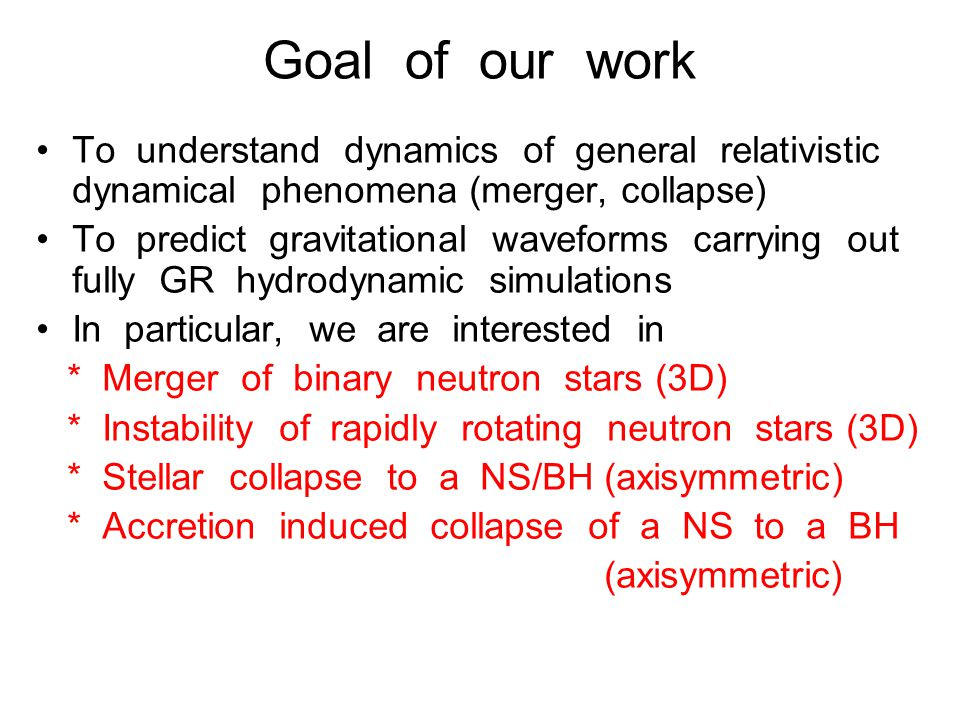 Goal of our work To understand dynamics of general relativistic dynamical phenomena (merger, collapse) To predict gravitational waveforms carrying out fully GR hydrodynamic simulations In particular, we are interested in * Merger of binary neutron stars (3D) * Instability of rapidly rotating neutron stars (3D) * Stellar collapse to a NS/BH (axisymmetric) * Accretion induced collapse of a NS to a BH (axisymmetric)