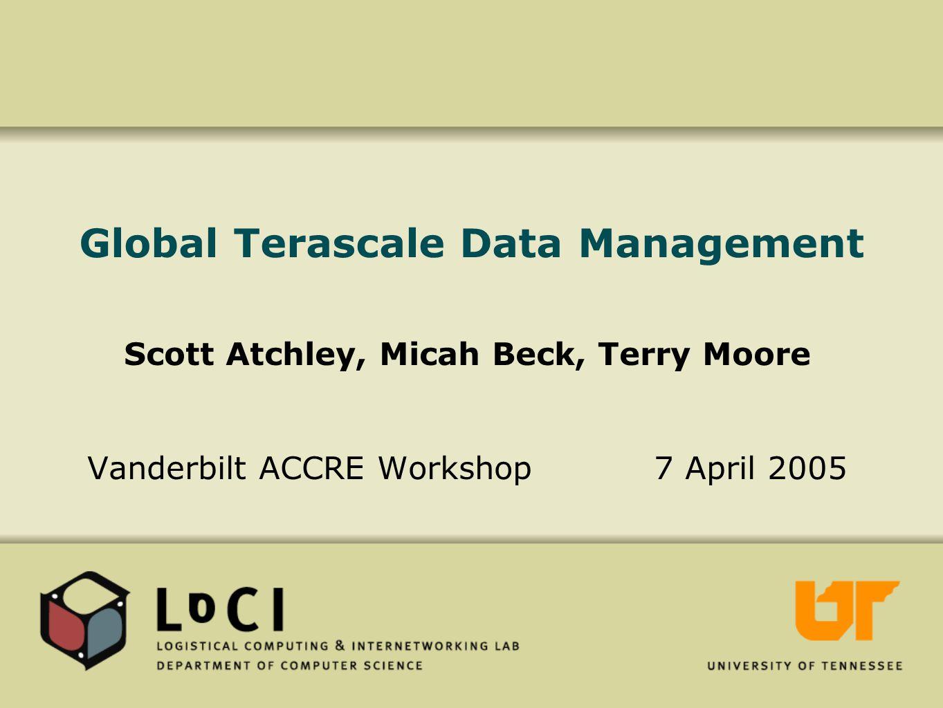 Global Terascale Data Management Scott Atchley, Micah Beck, Terry Moore Vanderbilt ACCRE Workshop 7 April 2005