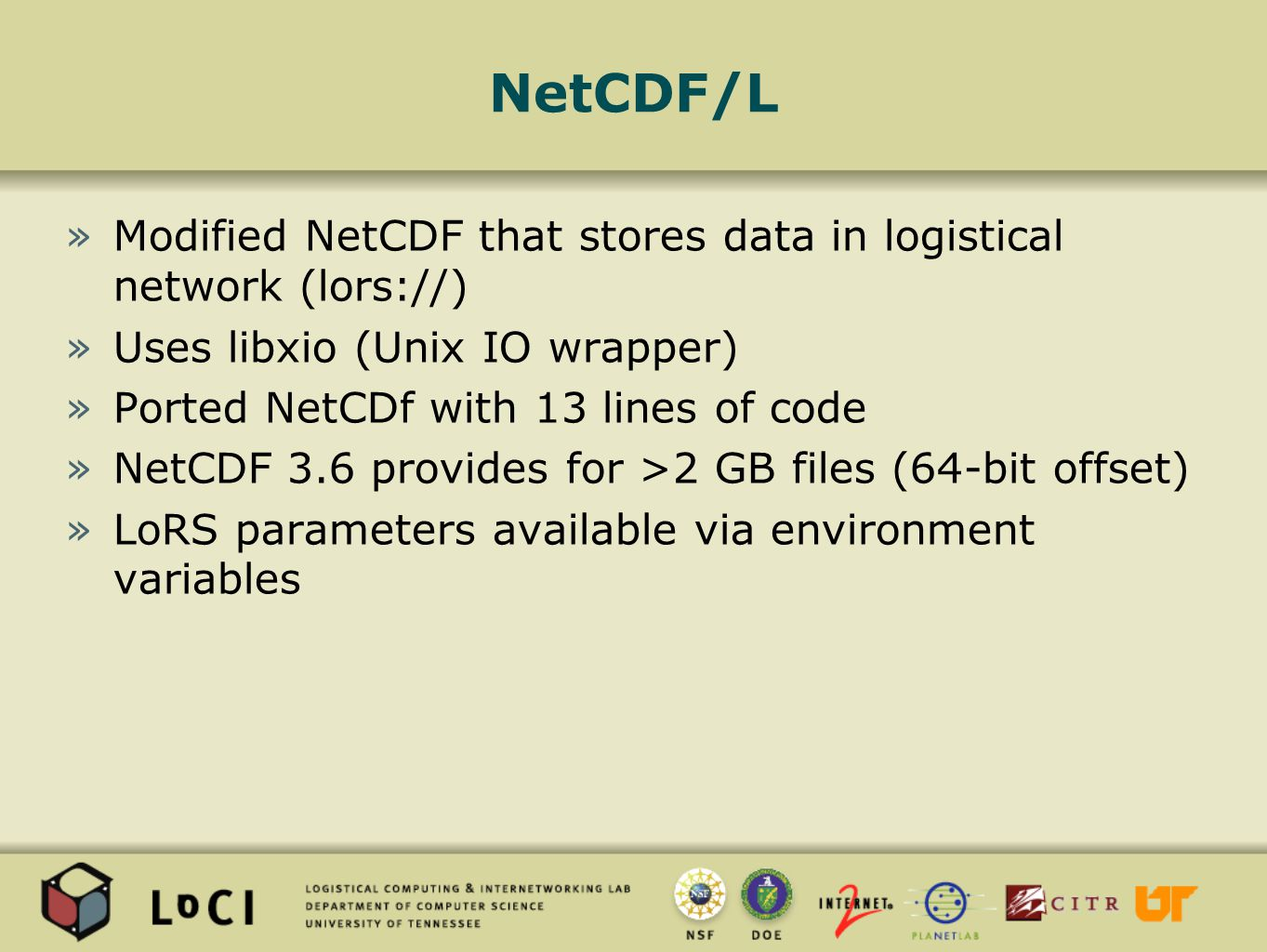 NetCDF/L »Modified NetCDF that stores data in logistical network (lors://) »Uses libxio (Unix IO wrapper) »Ported NetCDf with 13 lines of code »NetCDF 3.6 provides for >2 GB files (64-bit offset) »LoRS parameters available via environment variables