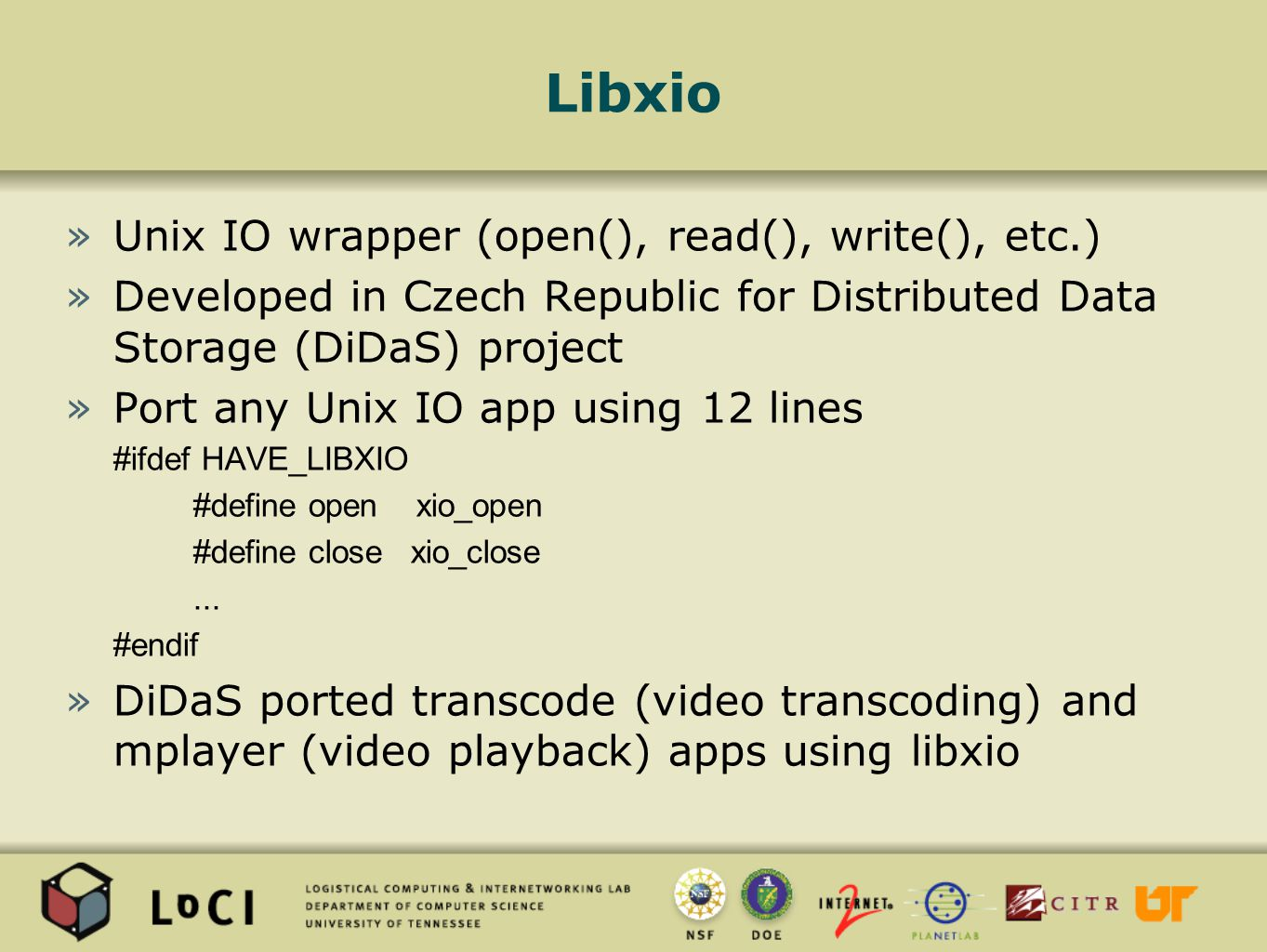 Libxio »Unix IO wrapper (open(), read(), write(), etc.) »Developed in Czech Republic for Distributed Data Storage (DiDaS) project »Port any Unix IO app using 12 lines #ifdef HAVE_LIBXIO #define open xio_open #define close xio_close...
